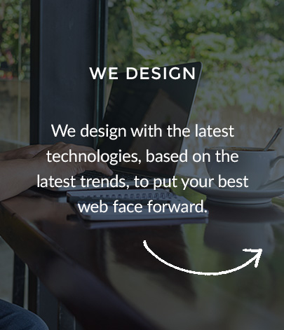 We design with the latest technologies, based on the latest trends, to put your best web face forward.