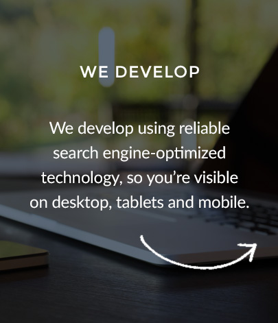 We develop using reliable search engine-optimized technology, so you're visible on desktop, tablets and mobile.